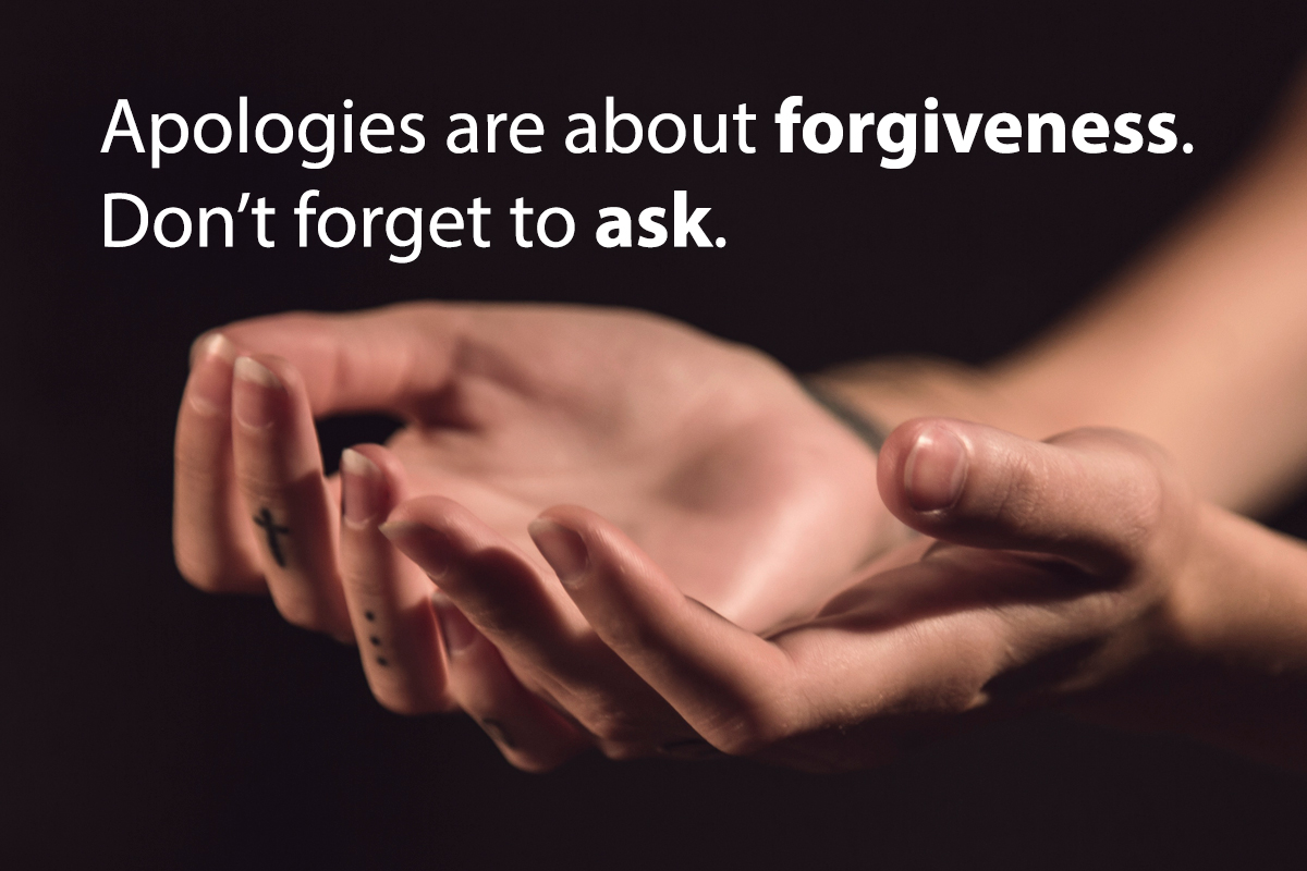 apologies are about forgiveness, don't forget to ask. Hands outstreatched.
